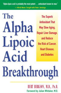 Alpha Lipoic Acid Breakthrough, The: The Superb Antioxidant that May Slow Aging, Repair Liver Damage, and Reduce the Risk of Cancer, Heart Disease, and Diabetes