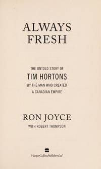 Always Fresh:  The Untold Story of Tim Hortons by the Man Who Creaed a  Canadian Empire