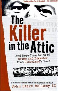 The Killer in the Attic: And More True Tales of Crime and Disaster from Cleveland's Past