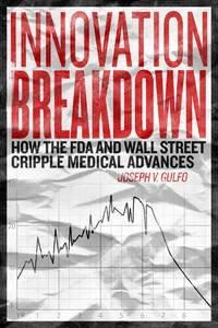 Innovation breakdown : How the FDA and Wall Street cripple medical advances