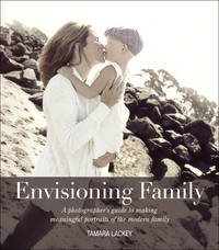 Envisioning Family A Photographer' Guide to Making Meaningful Portraits of the Modern Family