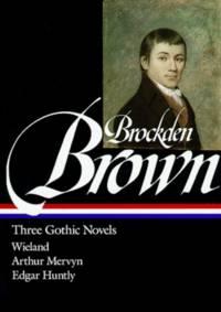 Three Gothic Novels: Wieland, Arthur Mervyn, Edgar Huntly