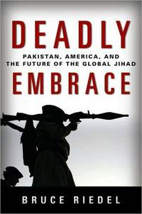 Deadly Embrace - Pakistan, America, and the Future of the Global Jihad