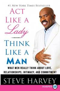Act Like a Lady, Think Like a Man: What Men Really Think About Love, Relationships, Intimacy, and Commitment by  Steve Harvey - Paperback - 2010 - from Vikram Jain and Biblio.com
