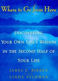 Where to Go from Here : Discovering Your Own Life's Wisdom in the Second Half of Your Life