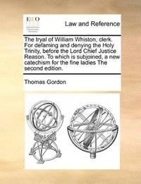 image of The tryal of William Whiston, clerk. For defaming and denying the Holy Trinity, before the Lord Chief Justice Reason. To which is subjoined, a new catechism for the fine ladies The second edition