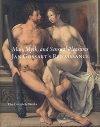 Man, Myth, and Sensual Pleasures: Jan Gossart's Renaissance: The Complete Works