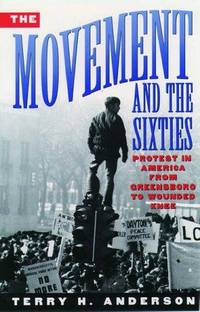 The Movement and The Sixties: Protest in America from Greensboro to Wounded Knee. by Terry H. Anderson - Paperback - First Edition Thus [1996], so stated.  - 1996. - from Black Cat Hill Books and Biblio.com