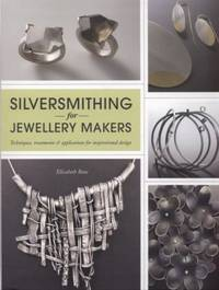 Silversmithing for Jewellery Makers: Techniques, Treatments & Applications for Inspirational Design