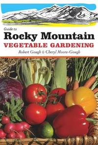 Guide to Rocky Mountain Vegetable Gardening by Robert Gough, Cheryl Moore-Gough - 2010