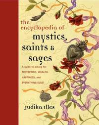 ENCYCLOPEDIA OF MYSTICS, SAINTS & SAGES: A Guide To Asking For Protection, Wealth, Happiness, And Everything Else! (q)