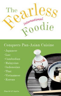 Fearless International Foodie Conquers Pan-Asian Cuisine: Japanese, Lao, Cambodian, Malaysian, Indonesian, Thai, Vietnamese, Korean, The.