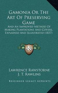 Gamonia or the Art of Preserving Game And an Improved Method of Making  Plantations and Covers,...