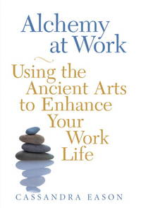 Alchemy at Work: Using the Ancient Arts to Enhance Your Work Life Eason, Cassandra