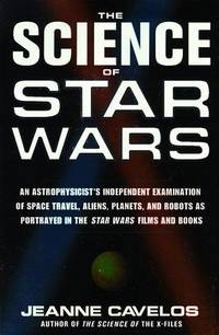 THE SCIENCE OF STAR WARS - AN ASTROPHYSICIST'S INDEPENDENT EXAMINATION OF  SPACE TRAVEL, ALIENS, PLANETS AND ROBOTS AS PORTRAYED IN THE STAR WARS  FILMS AND BOOKS