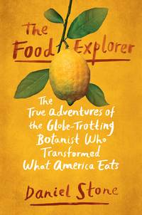 The Food Explorer: The True Adventures of the Globe-Trotting Botanist Who Transformed What America Eats by  Daniel Stone - First Edition - 2018-02-20 - from books4u31 (SKU: 200307011kpC)