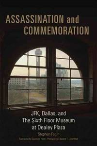 Assassination and Commemoration: JFK, Dallas, and the Sixth Floor Museum at Dealey Plaza