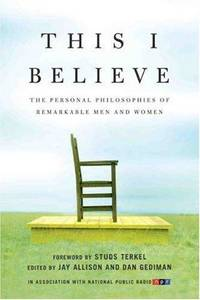 This I Believe: The Personal Philosophies of Remarkable Men and Women (This I Believe, 1)