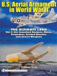 U.S. Aerial Armament in World War II: The Ultimate Look, Vol. 3 - Air Launched Rockets, Mines,...
