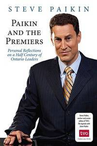 Paikin and the Premiers: Personal Reflections on a Half Century of Ontario Leaders - Signed