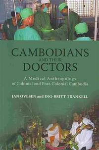 Cambodians and Their Doctors  A Medical Anthropology of Colonial and  Post-Colonial Cambodia
