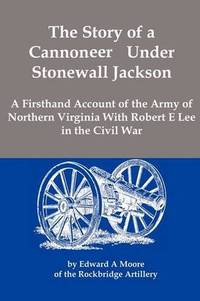 image of The Story of a Cannoneer Under Stonewall Jackson; A Firsthand Account of the Army of Northern Virginia With Robert E Lee in the Civil War