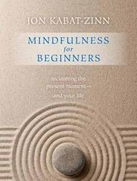 Mindfulness for Beginners: Reclaiming the Present Moment?and Your Life by Kabat-Zinn PhD, Jon