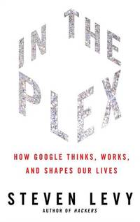 In the Plex: How Google Thinks, Wors, and Shapes Our Lives by Levy, Steven