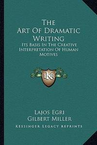 image of The Art of Dramatic Writing: Its Basis in the Creative Interpretation of Human Motives (Kessinger Legacy Reprints)