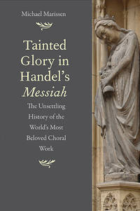 Tainted Glory in Handel?s Messiah: The Unsettling History of the World?s Most Beloved Choral Work