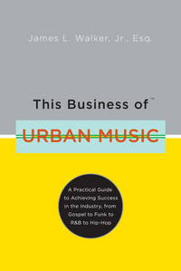 This Business of Urban Music: A Practical Guide to Achieving Success in the Industry, from Gospel...