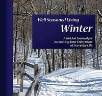 Well Seasoned Living: Winter: A Guided Journal for Increasing Your Enjoyment of Everyday Life
