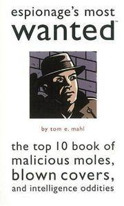 ESPIONAGE'S MOST WANTED® The Top 10 Book of Malicious Moles, Blown Covers,  and Intelligence Oddities