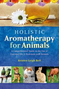 HOLISTIC AROMATHERAPY FOR ANIMALS:...The Use Of Essential Oils & Hydrosols With Animals