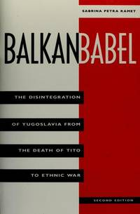 Balkan Babel: The Disintegration Of Yugoslavia From The Death Of Tito To Ethnic War, Second Edition