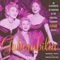 Gaborabilia An Illustrated Celebration of the Fabulous, Legendary Gabor Sisters