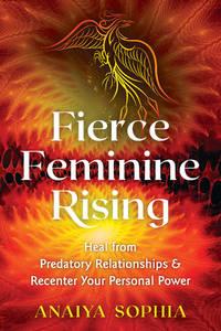 FIERCE FEMININE RISING: Heal From Predatory Relationships & Recenter Your Personal Power
