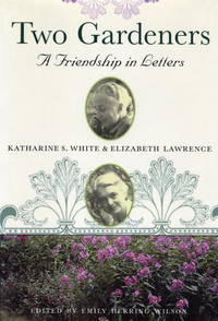 Two Gardeners Katharine S. White & Elizabeth Lawrence--A Friendship in Letters