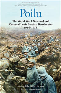 POILU  the World War I  Notebooks of Corporal Louis Barthas, Barrelmaker, 1914-1918 by FOREWORD BY ROBERT COWLEY - 2014