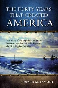 The forty years that created America : the story of the explorers, promoters, investors, and...