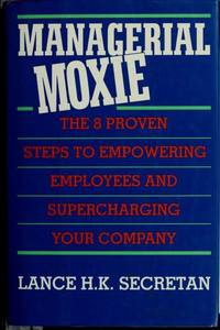 MANAGERIAL MOXIE - THE 8 PROVEN STEPS TO EMPOWERING EMPLOYEES AND  SUPERCHARGING YOUR COMPANY