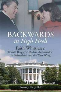 Backwards in High Heels: Faith Whittlesey, Ronald Reagan's Madam Ambassador in Switzerland and...