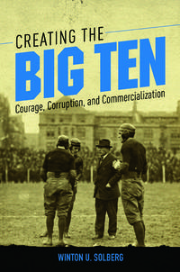 Creating the Big Ten : Courage, Corruption, and Commercialization