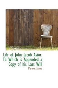 Life Of John Jacob Astor To Which Is Appended a Copy Of His Last Will