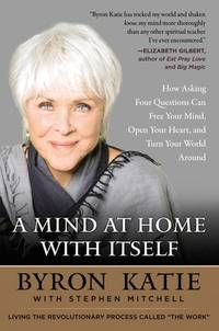 A Mind at Home with Itself: How Asking Four Questions Can Free Your Mind, Open Your Heart, and...