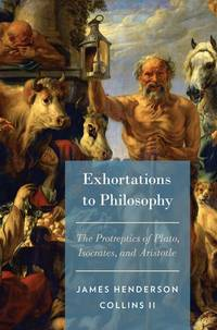 Exhortations to Philosophy: The Protreptics of Plato, Isocrates, and Aristotle by Collins, James Henderson II - 2015