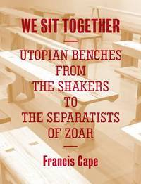 We Sit Together: Utopian Benches from the Shakers to the Separatists of Zoar by  Francis Cape - Paperback - 2013-06-11 - from Hilltop Book Shop and Biblio.com
