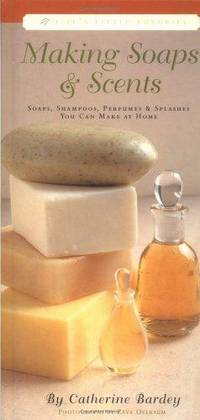 Making Soaps & Scents: Soaps, Shampoos, Perfumes & Splashes You Can Make At Home (Life's Little Luxuries) Catherine Bardey and Zeva Oelbaum