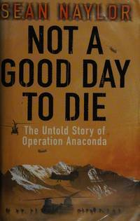 Not a Good Day to Die, the Untold Story of Operation Anaconda