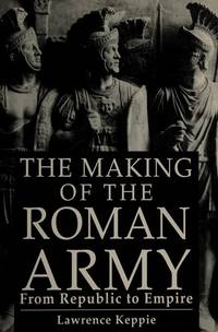 The Making of the Roman Army: From Republic to Empire Lawrence J.F. Keppie